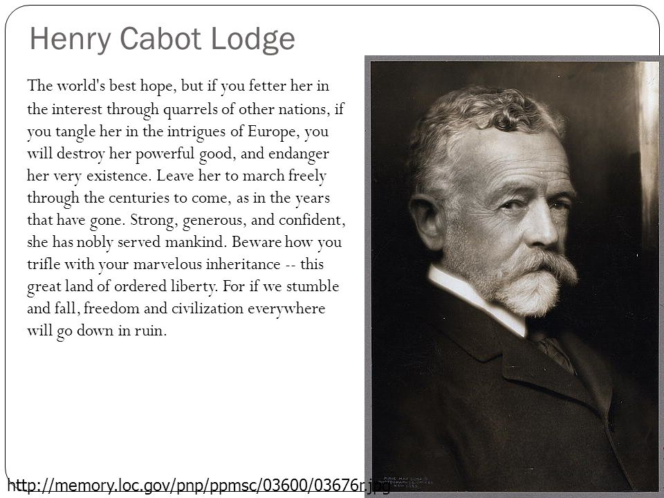 Henry Cabot Lodge The world s best hope, but if you fetter her in the interest through quarrels of other nations, if you tangle her in the intrigues of Europe, you will destroy her powerful good, and endanger her very existence.