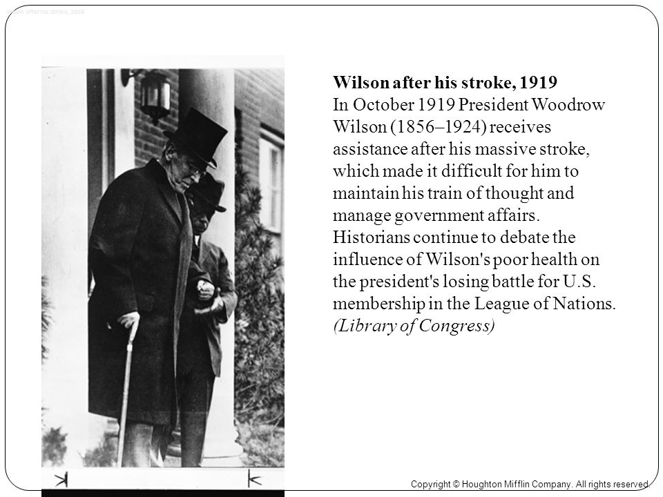 Wilson after his stroke, 1919 In October 1919 President Woodrow Wilson (1856–1924) receives assistance after his massive stroke, which made it difficult for him to maintain his train of thought and manage government affairs.