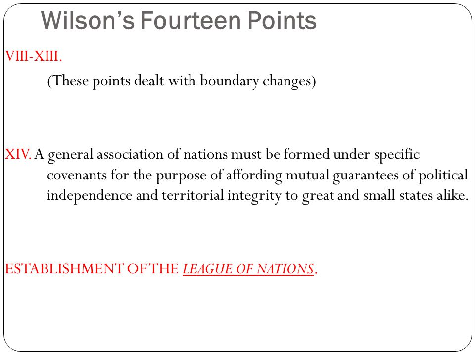 Wilson's Fourteen Points VIII-XIII. (These points dealt with boundary changes) XIV.