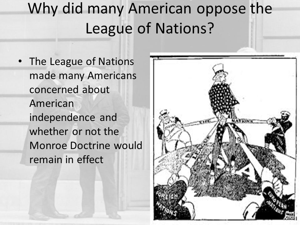 Why did many American oppose the League of Nations? The League of Nations made many Americans concerned about American independence and whether or not