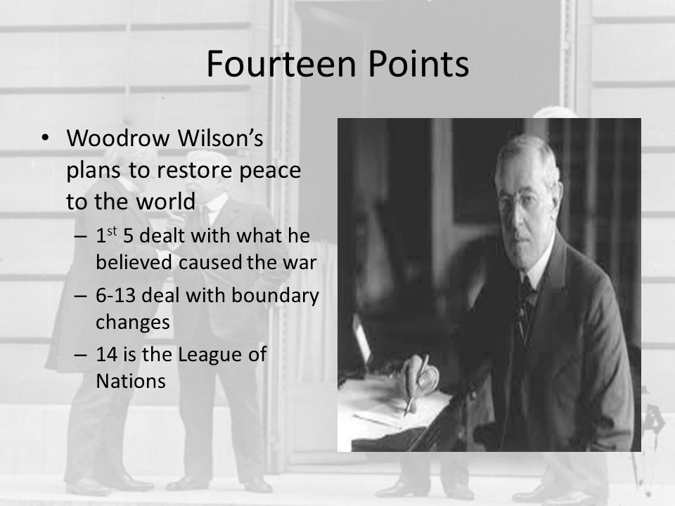 Fourteen Points Woodrow Wilson's plans to restore peace to the world – 1 st 5 dealt with what he believed caused the war – 6-13 deal with boundary cha