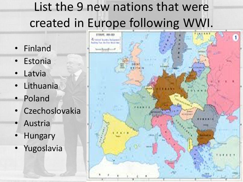 List the 9 new nations that were created in Europe following WWI. Finland Estonia Latvia Lithuania Poland Czechoslovakia Austria Hungary Yugoslavia