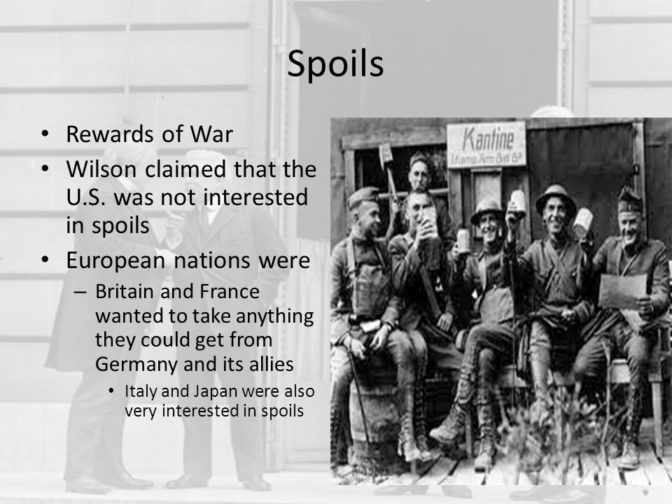 Spoils Rewards of War Wilson claimed that the U.S. was not interested in spoils European nations were – Britain and France wanted to take anything the