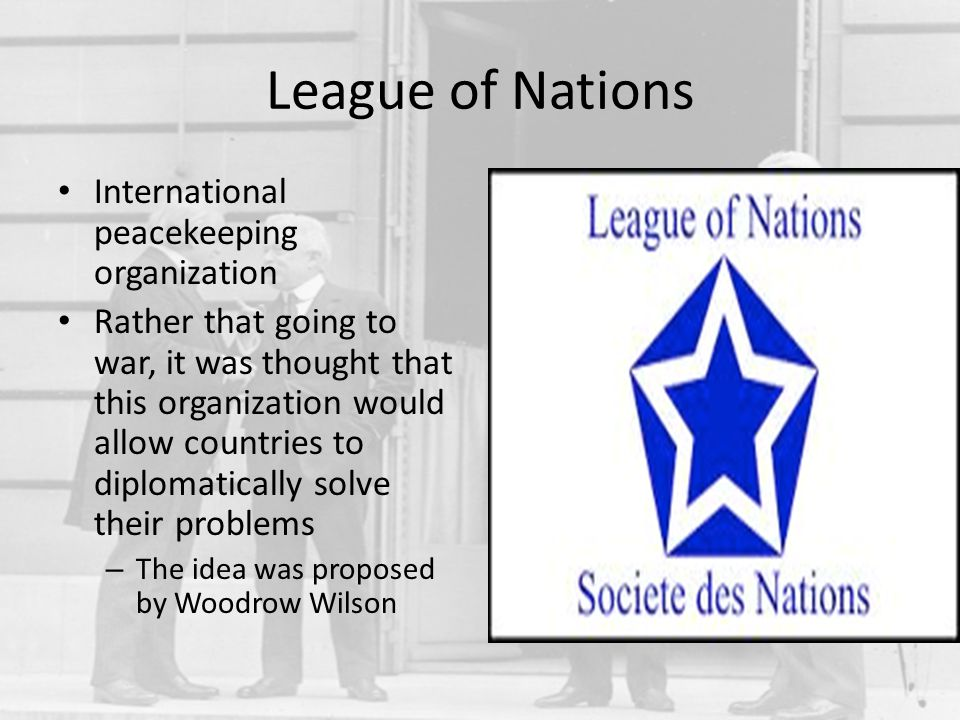 League of Nations International peacekeeping organization Rather that going to war, it was thought that this organization would allow countries to dip