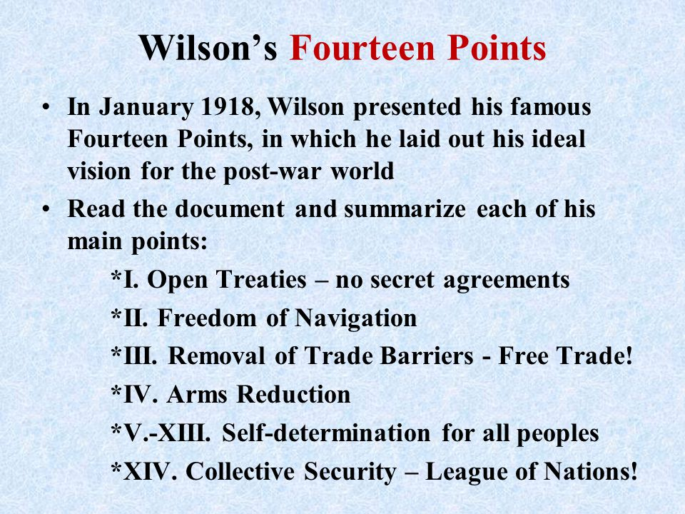 Wilson's Fourteen Points In January 1918, Wilson presented his famous Fourteen Points, in which he laid out his ideal vision for the post-war world Re
