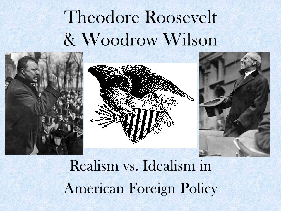 Theodore Roosevelt & Woodrow Wilson Realism vs. Idealism in American Foreign Policy