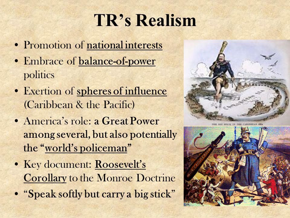 TR's Realism Promotion of national interests Embrace of balance-of-power politics Exertion of spheres of influence (Caribbean & the Pacific) America's