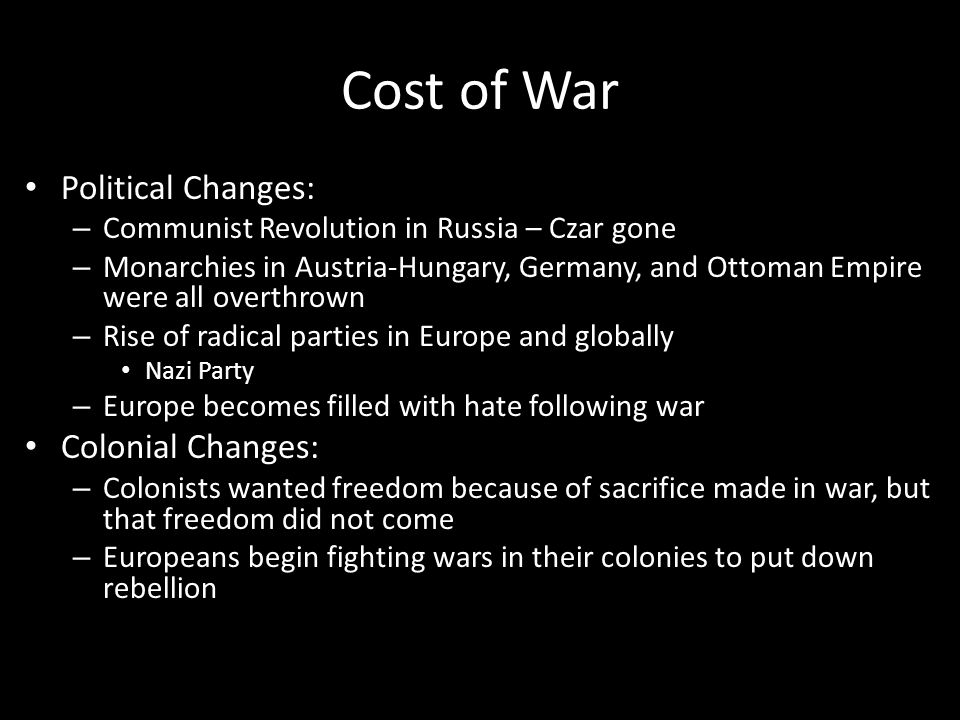 Cost of War Political Changes: – Communist Revolution in Russia – Czar gone – Monarchies in Austria-Hungary, Germany, and Ottoman Empire were all over