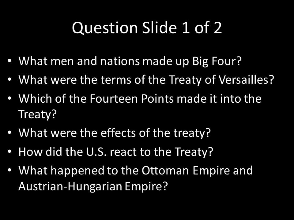Question Slide 1 of 2 What men and nations made up Big Four? What were the terms of the Treaty of Versailles? Which of the Fourteen Points made it int