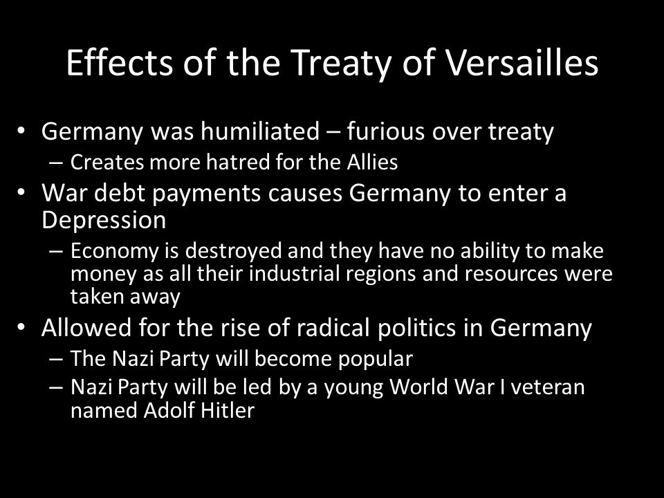 Effects of the Treaty of Versailles Germany was humiliated – furious over treaty – Creates more hatred for the Allies War debt payments causes Germany