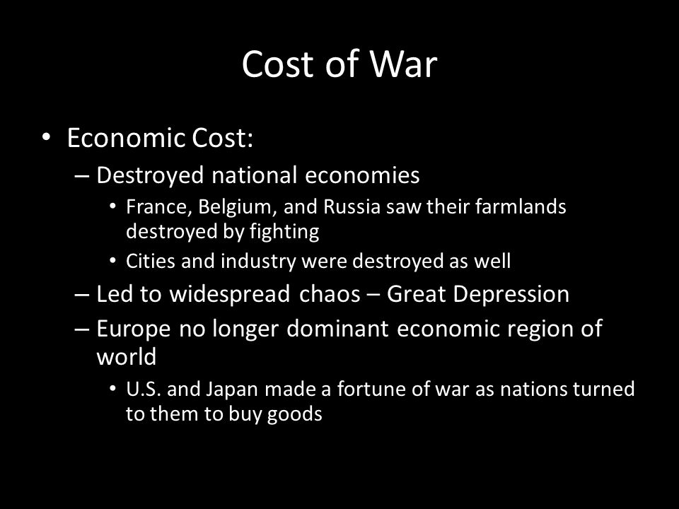Cost of War Economic Cost: – Destroyed national economies France, Belgium, and Russia saw their farmlands destroyed by fighting Cities and industry we