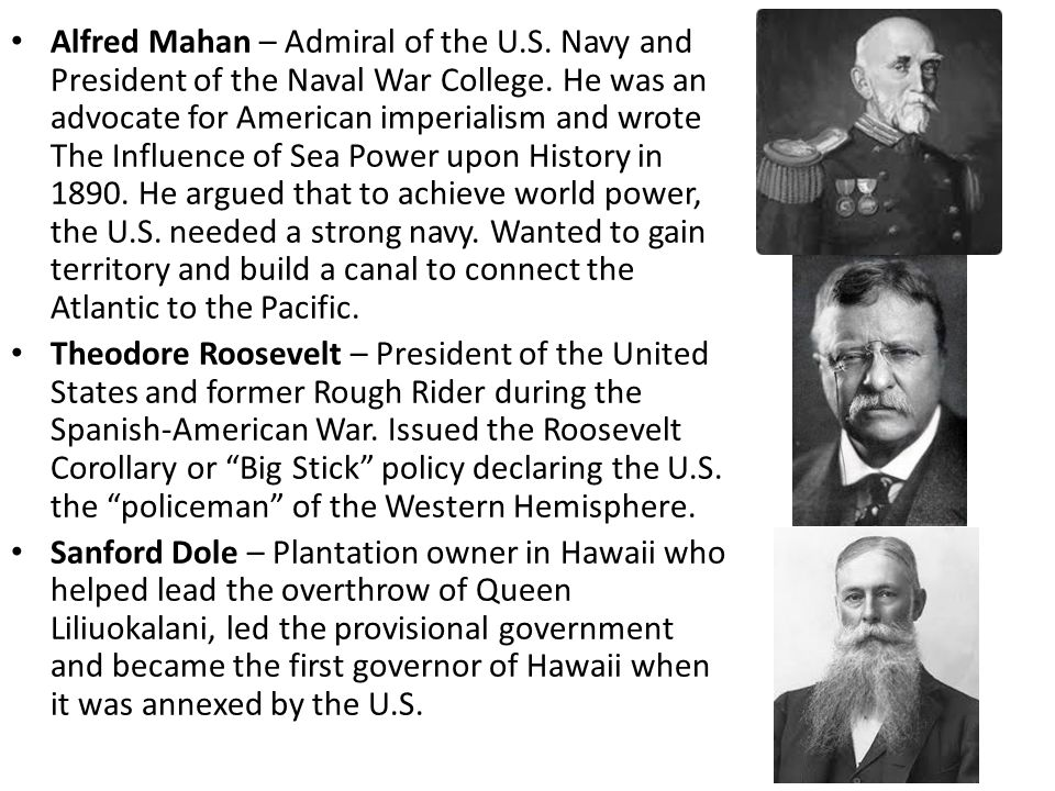 Alfred Mahan – Admiral of the U.S. Navy and President of the Naval War College. He was an advocate for American imperialism and wrote The Influence of