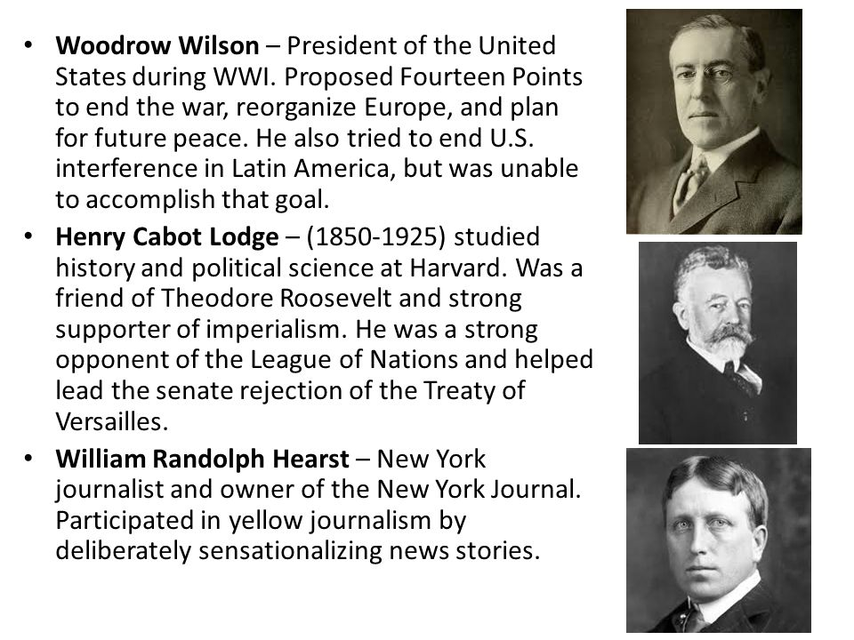 Woodrow Wilson – President of the United States during WWI. Proposed Fourteen Points to end the war, reorganize Europe, and plan for future peace. He