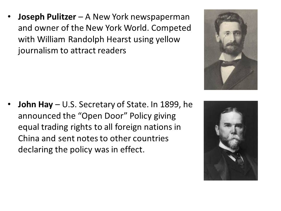 Joseph Pulitzer – A New York newspaperman and owner of the New York World. Competed with William Randolph Hearst using yellow journalism to attract re