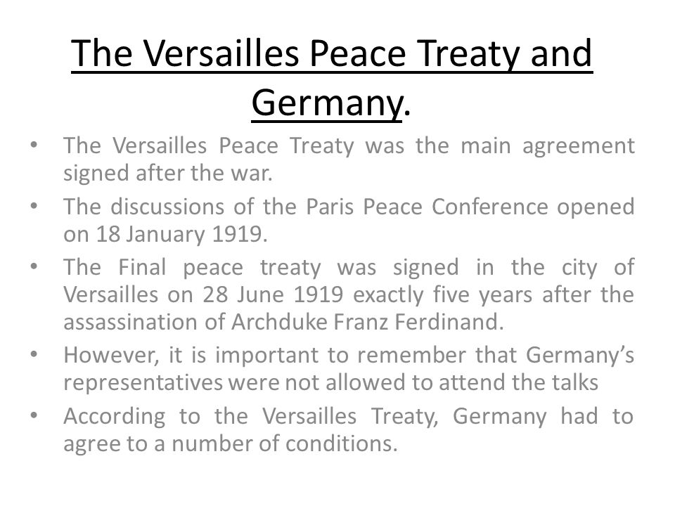 The Versailles Peace Treaty and Germany. The Versailles Peace Treaty was the main agreement signed after the war. The discussions of the Paris Peace C