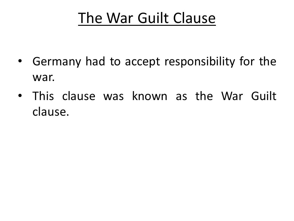 The War Guilt Clause Germany had to accept responsibility for the war. This clause was known as the War Guilt clause.