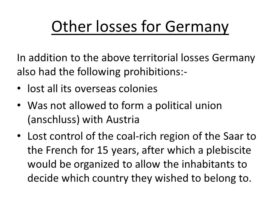 Other losses for Germany In addition to the above territorial losses Germany also had the following prohibitions:- lost all its overseas colonies Was