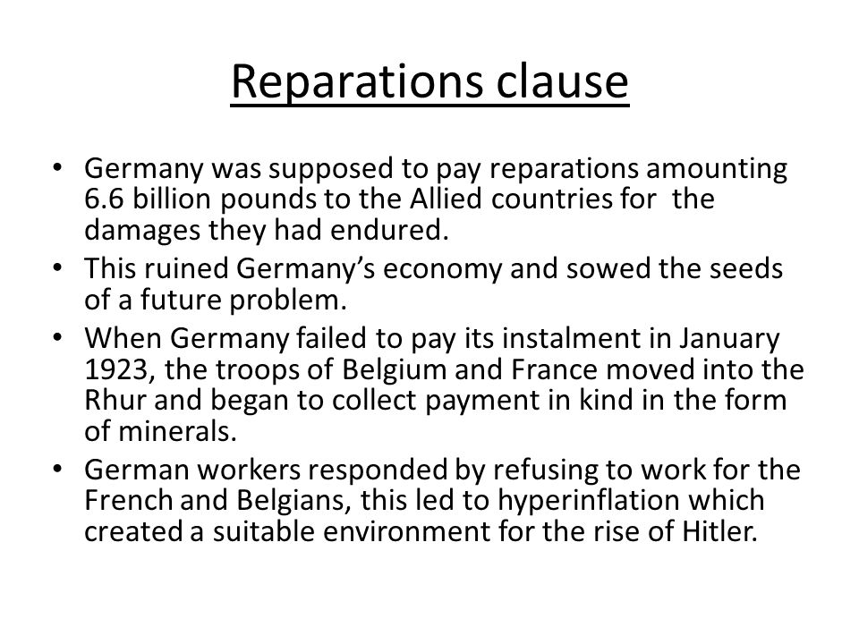 Reparations clause Germany was supposed to pay reparations amounting 6.6 billion pounds to the Allied countries for the damages they had endured.