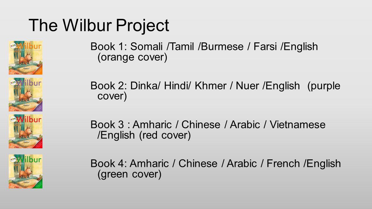 The Wilbur Project Book 1: Somali /Tamil /Burmese / Farsi /English (orange cover) Book 2: Dinka/ Hindi/ Khmer / Nuer /English (purple cover) Book 3 :