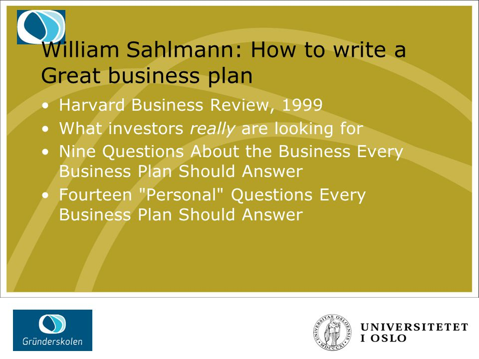 William Sahlmann: How to write a Great business plan Harvard Business Review, 1999 What investors really are looking for Nine Questions About the Business Every Business Plan Should Answer Fourteen Personal Questions Every Business Plan Should Answer