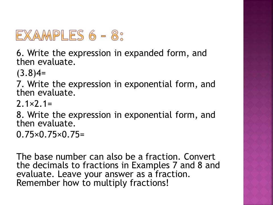 6. Write the expression in expanded form, and then evaluate. (3.8)4= 7. Write the expression in exponential form, and then evaluate. 2.1×2.1= 8. Write