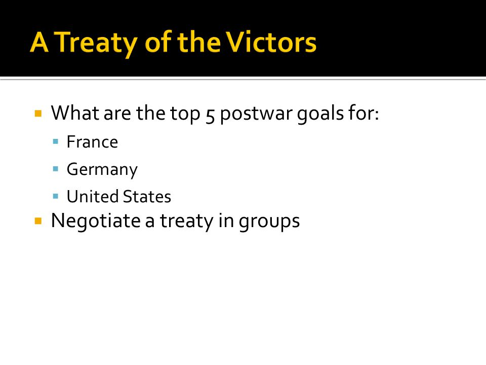  What are the top 5 postwar goals for:  France  Germany  United States  Negotiate a treaty in groups