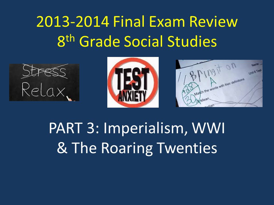 2013-2014 Final Exam Review 8 th Grade Social Studies PART 3: Imperialism, WWI & The Roaring Twenties