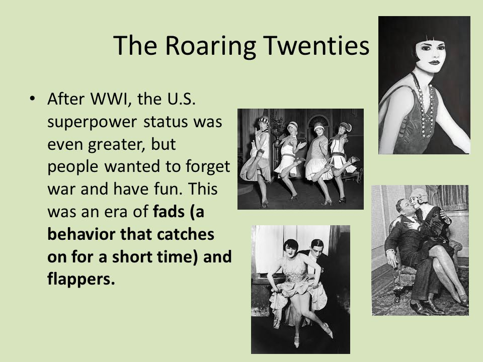 The Roaring Twenties After WWI, the U.S. superpower status was even greater, but people wanted to forget war and have fun. This was an era of fads (a
