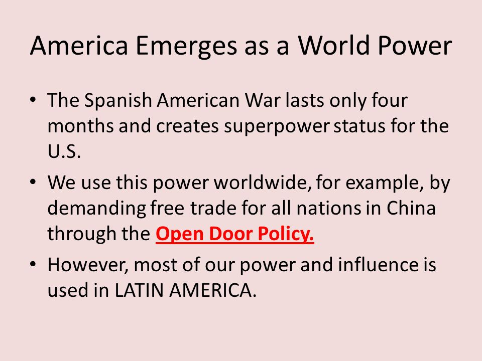 America Emerges as a World Power The Spanish American War lasts only four months and creates superpower status for the U.S. We use this power worldwid