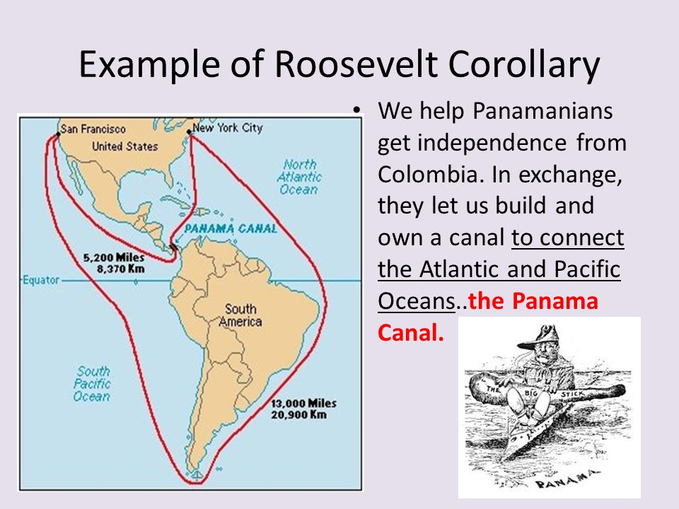Example of Roosevelt Corollary We help Panamanians get independence from Colombia. In exchange, they let us build and own a canal to connect the Atlan
