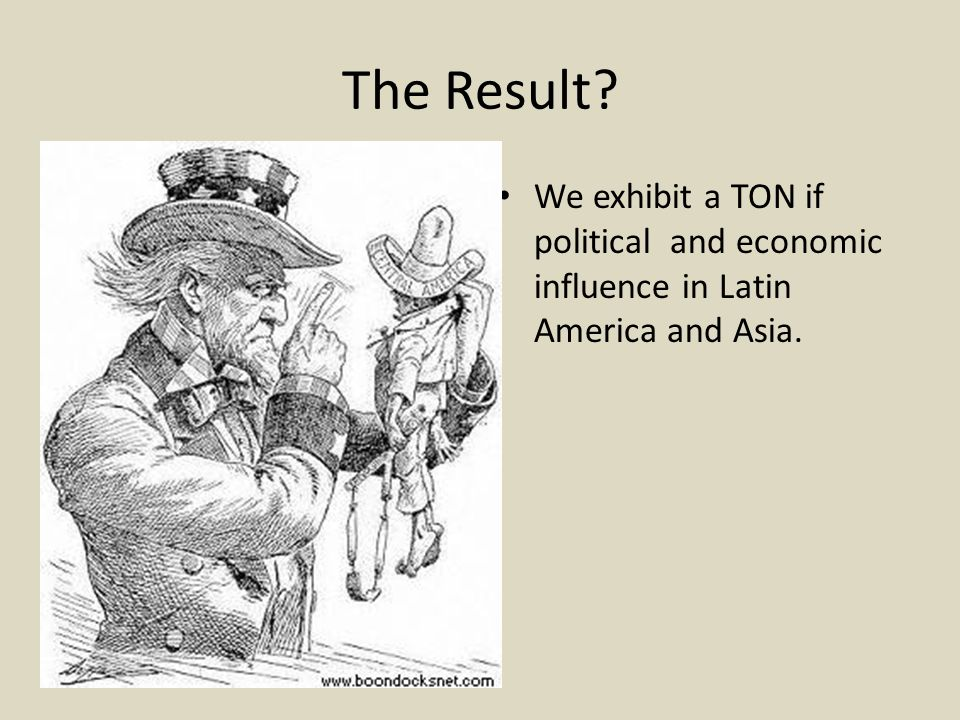 The Result? We exhibit a TON if political and economic influence in Latin America and Asia.