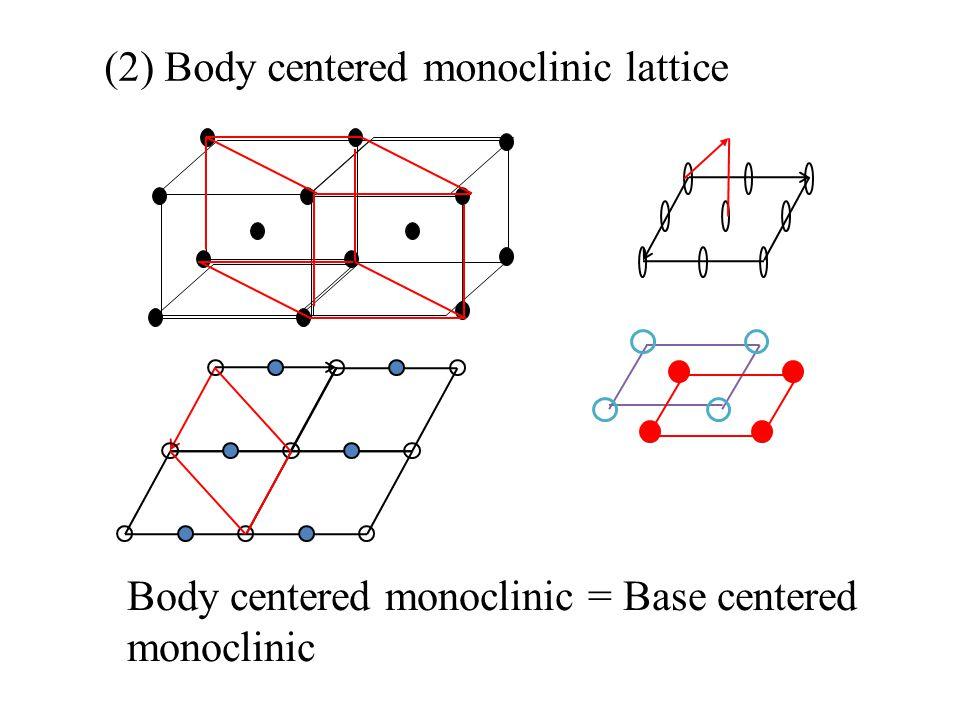(2) Body centered monoclinic lattice Body centered monoclinic = Base centered monoclinic