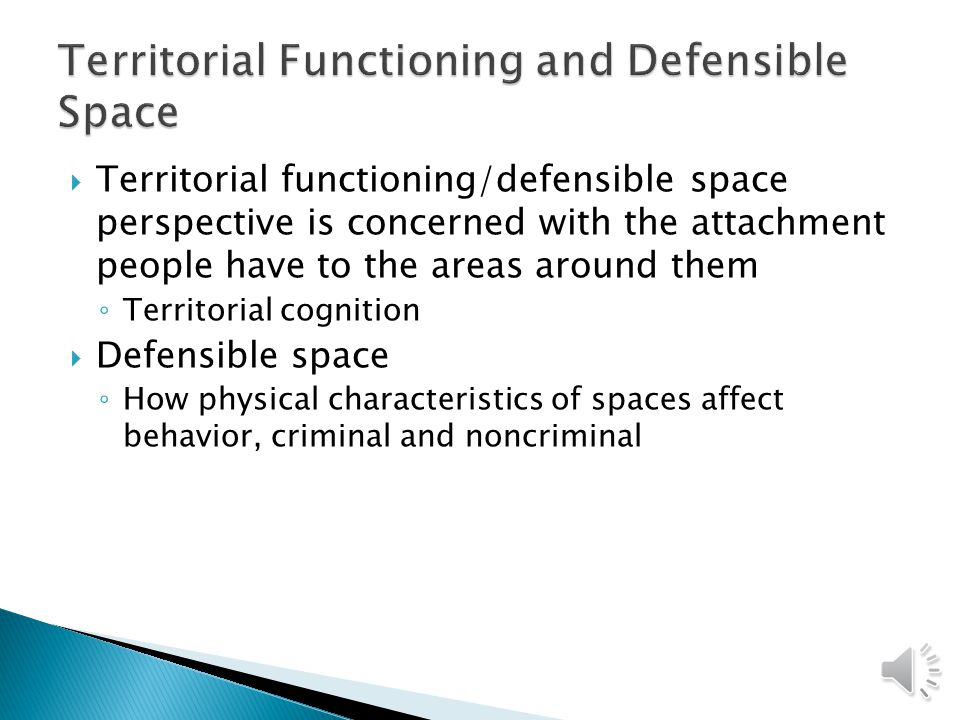 Territorial functioning/defensible space perspective is concerned with the attachment people have to the areas around them ◦ Territorial cognition  Defensible space ◦ How physical characteristics of spaces affect behavior, criminal and noncriminal