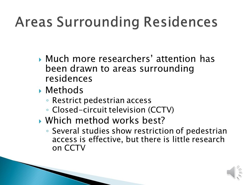  Much more researchers' attention has been drawn to areas surrounding residences  Methods ◦ Restrict pedestrian access ◦ Closed-circuit television (CCTV)  Which method works best.
