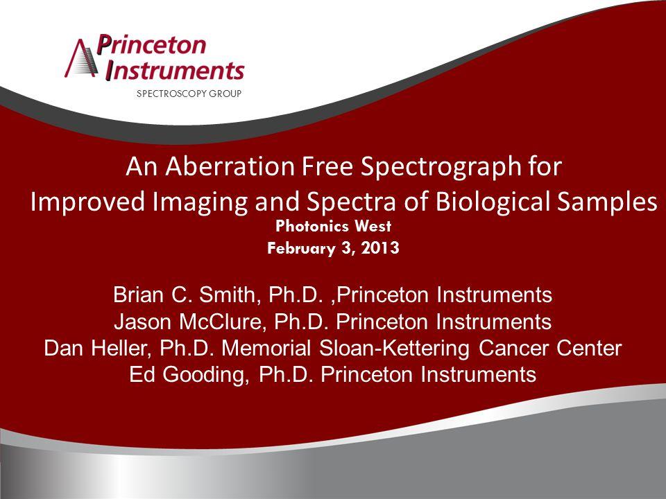 SPECTROSCOPY GROUP Photonics West February 3, 2013 Brian C. Smith, Ph.D.,Princeton Instruments Jason McClure, Ph.D. Princeton Instruments Dan Heller,