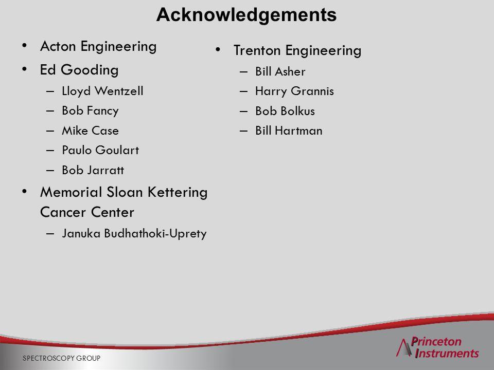 SPECTROSCOPY GROUP Acknowledgements Trenton Engineering – Bill Asher – Harry Grannis – Bob Bolkus – Bill Hartman Acton Engineering Ed Gooding – Lloyd