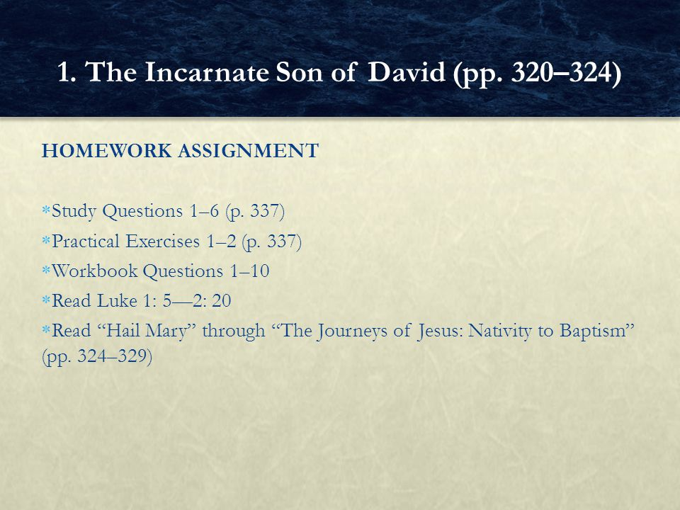 """HOMEWORK ASSIGNMENT  Study Questions 1–6 (p. 337)  Practical Exercises 1–2 (p. 337)  Workbook Questions 1–10  Read Luke 1: 5—2: 20  Read """"Hail Ma"""