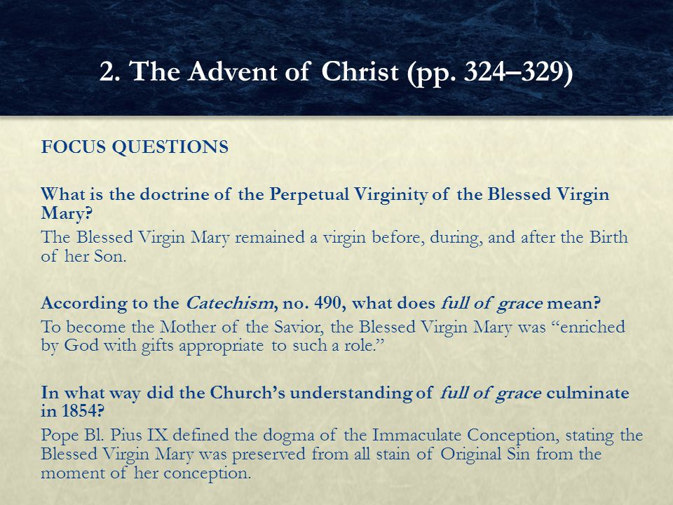 FOCUS QUESTIONS What is the doctrine of the Perpetual Virginity of the Blessed Virgin Mary? The Blessed Virgin Mary remained a virgin before, during,
