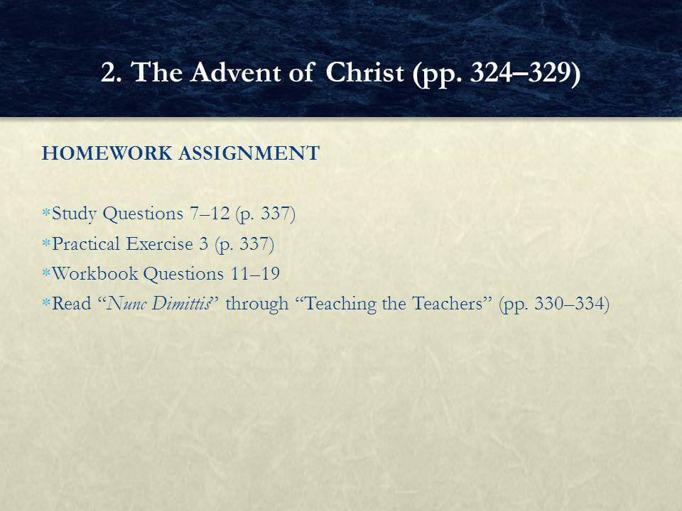 "HOMEWORK ASSIGNMENT  Study Questions 7–12 (p. 337)  Practical Exercise 3 (p. 337)  Workbook Questions 11–19  Read ""Nunc Dimittis"" through ""Teachin"