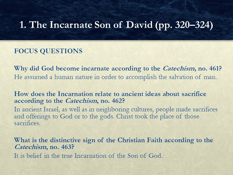FOCUS QUESTIONS Why did God become incarnate according to the Catechism, no. 461? He assumed a human nature in order to accomplish the salvation of ma
