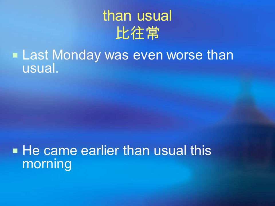 than usual 比往常  Last Monday was even worse than usual.  He came earlier than usual this morning.