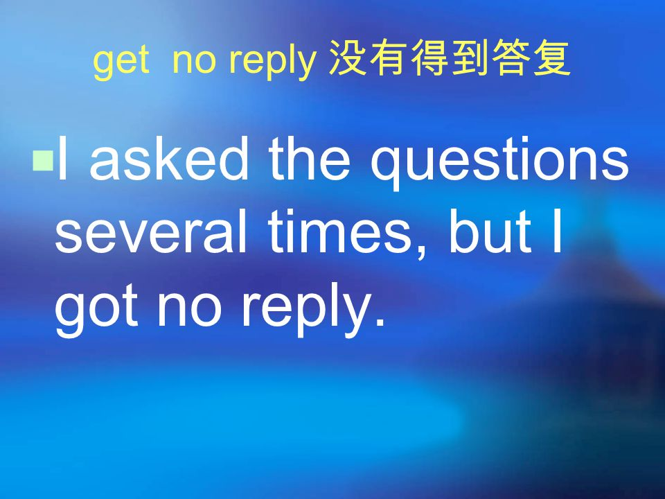 get no reply 没有得到答复  I asked the questions several times, but I got no reply.