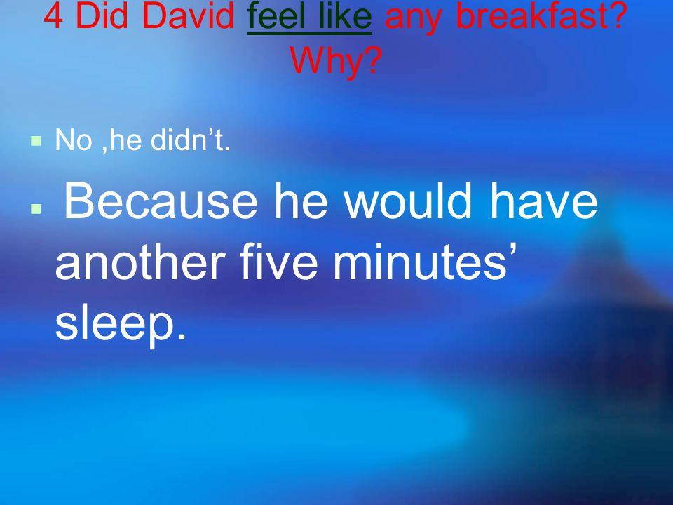 4 Did David feel like any breakfast. Why.  No,he didn't.
