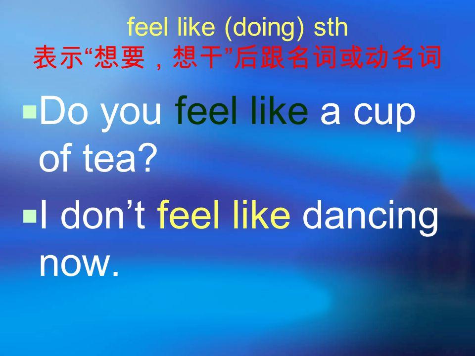 feel like (doing) sth 表示 想要,想干 后跟名词或动名词  Do you feel like a cup of tea.