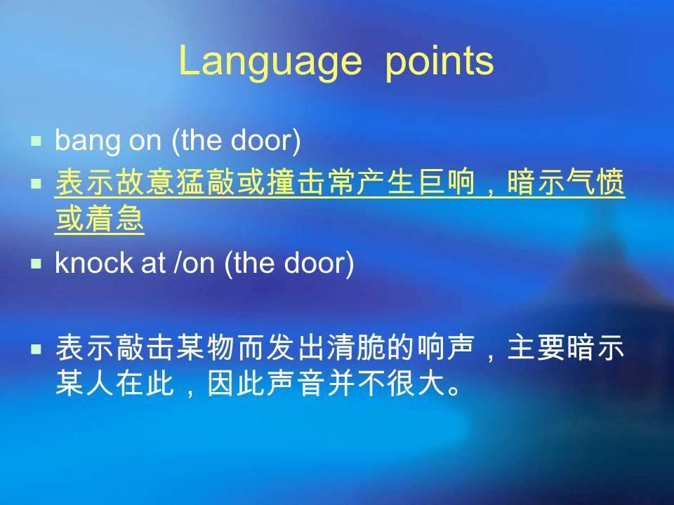 Language points  bang on (the door)  表示故意猛敲或撞击常产生巨响,暗示气愤 或着急  knock at /on (the door)  表示敲击某物而发出清脆的响声,主要暗示 某人在此,因此声音并不很大。