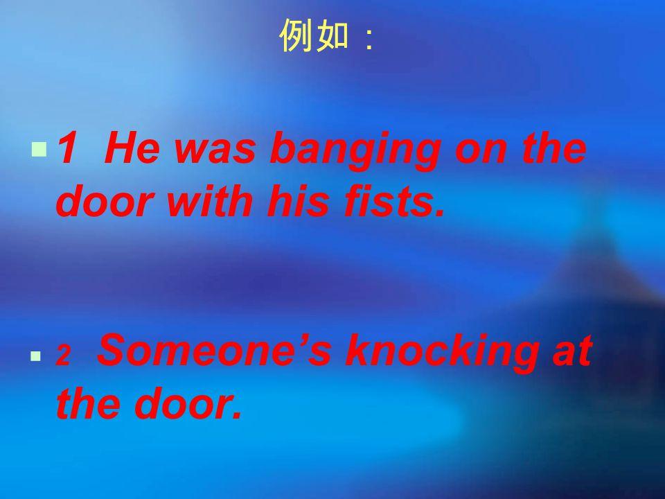例如:  1 He was banging on the door with his fists.  2 Someone's knocking at the door.