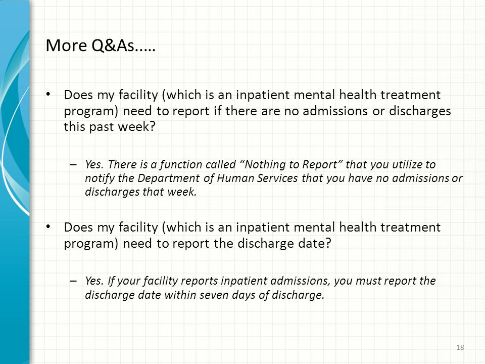 More Q&As..… Does my facility (which is an inpatient mental health treatment program) need to report if there are no admissions or discharges this past week.