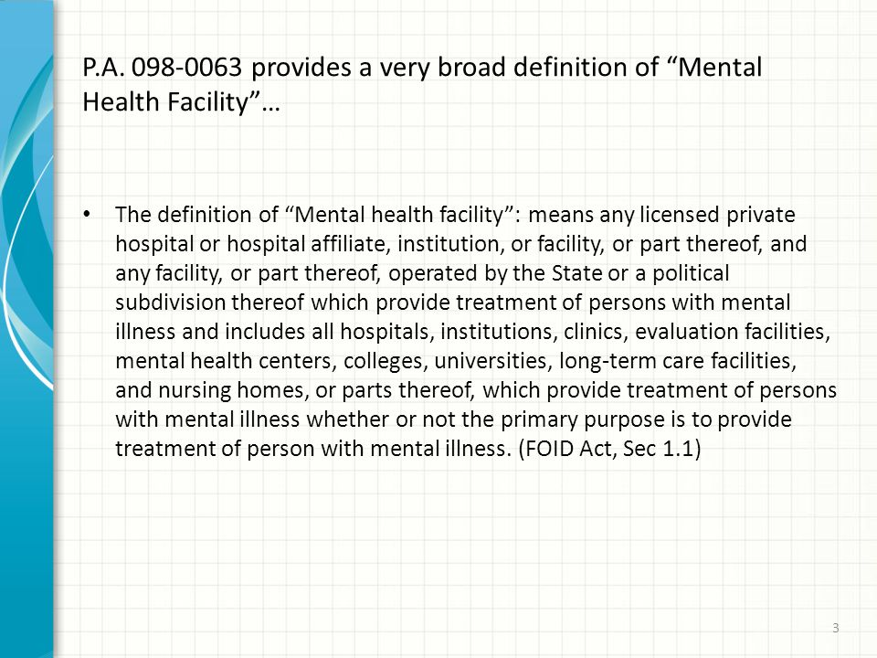 "P.A. 098-0063 provides a very broad definition of ""Mental Health Facility""… The definition of ""Mental health facility"": means any licensed private hos"