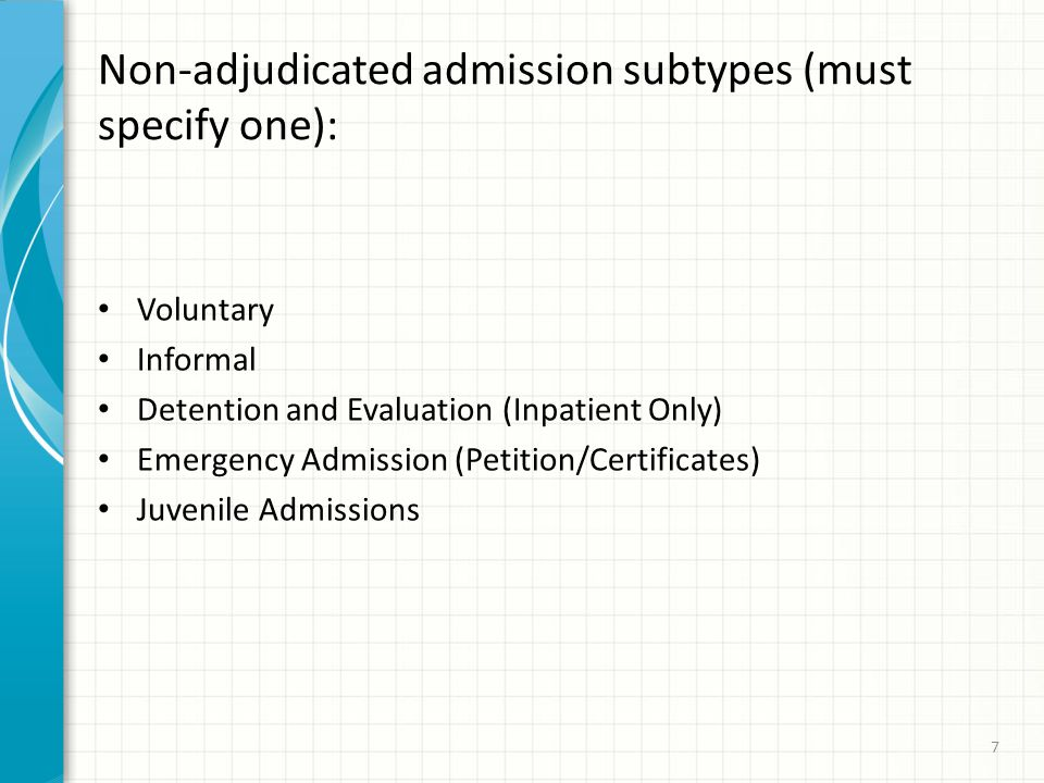 Non-adjudicated admission subtypes (must specify one): Voluntary Informal Detention and Evaluation (Inpatient Only) Emergency Admission (Petition/Certificates) Juvenile Admissions 7