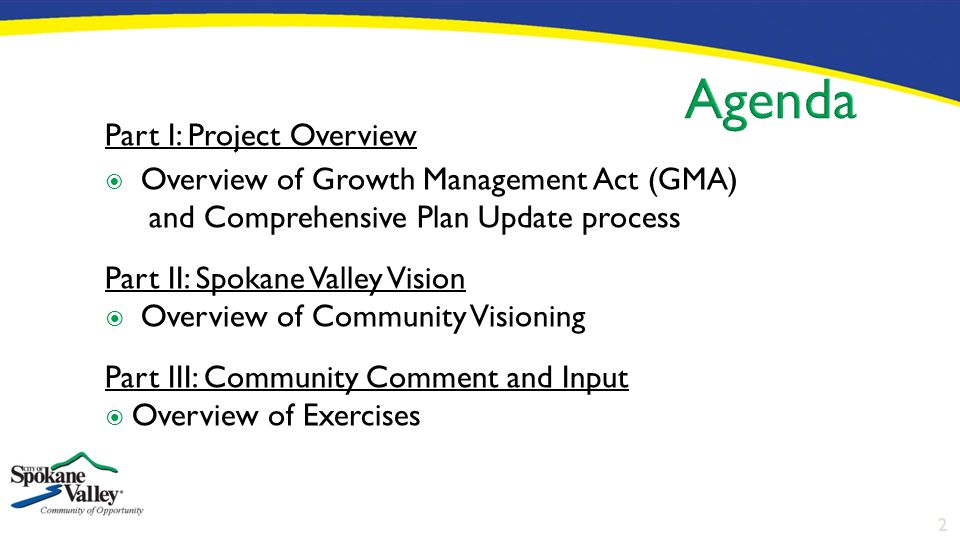2 Part I: Project Overview  Overview of Growth Management Act (GMA) and Comprehensive Plan Update process Part II: Spokane Valley Vision  Overview o